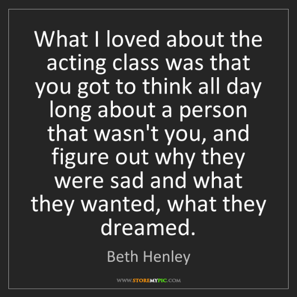 Beth Henley: What I loved about the acting class was that you got...