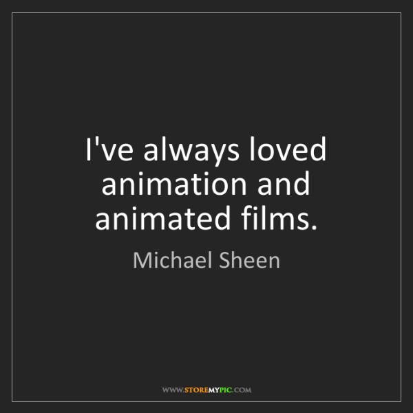 Michael Sheen: I've always loved animation and animated films.