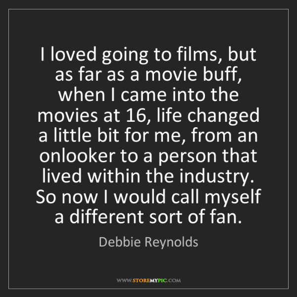 Debbie Reynolds: I loved going to films, but as far as a movie buff, when...