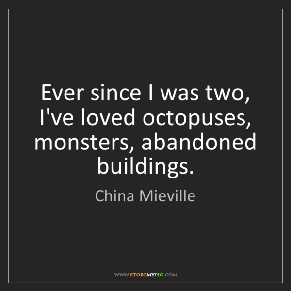 China Mieville: Ever since I was two, I've loved octopuses, monsters,...