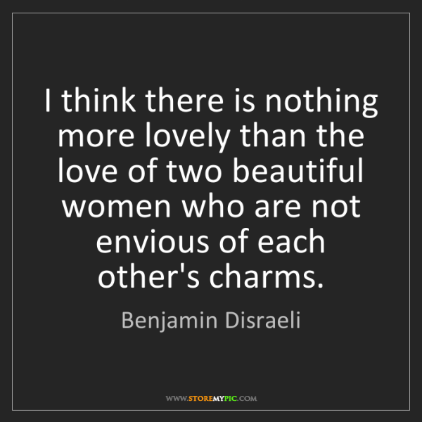 Benjamin Disraeli: I think there is nothing more lovely than the love of...