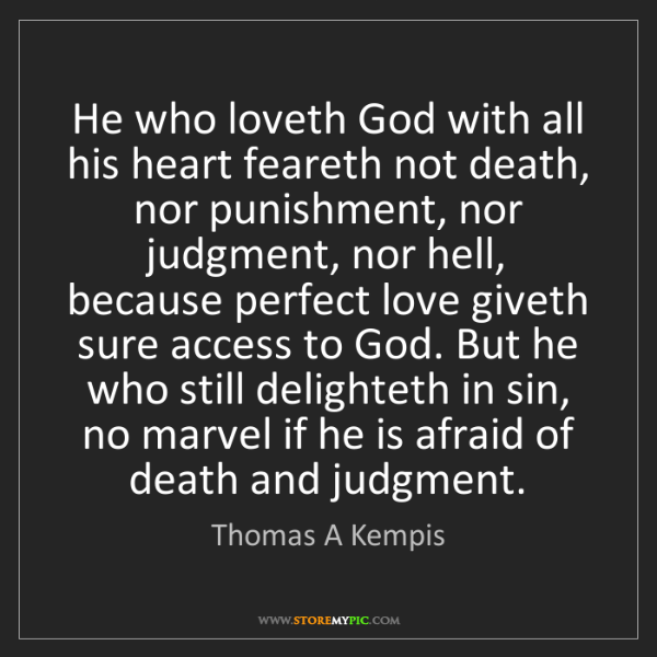 Thomas A Kempis: He who loveth God with all his heart feareth not death,...