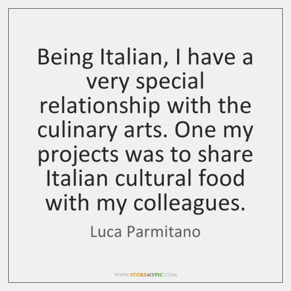 Being Italian, I have a very special relationship with the culinary arts. ...