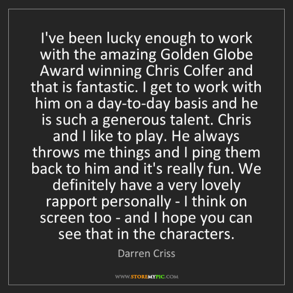 Darren Criss: I've been lucky enough to work with the amazing Golden...
