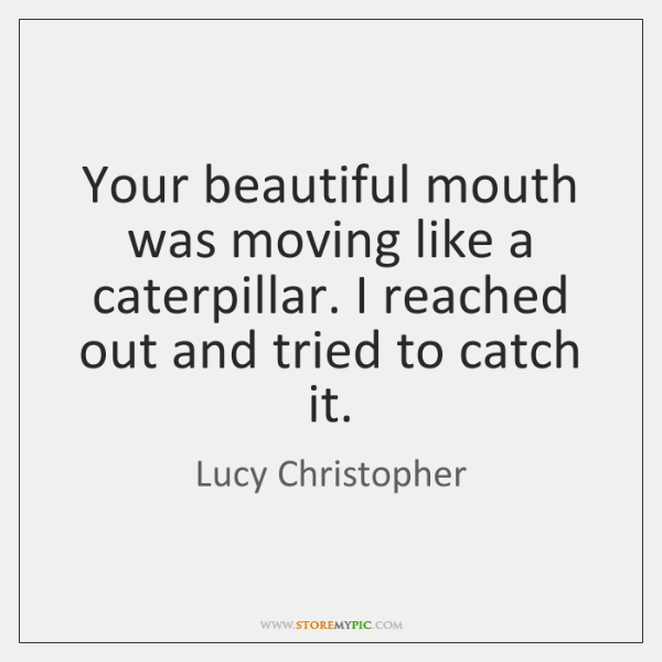 Your beautiful mouth was moving like a caterpillar. I reached out and ...