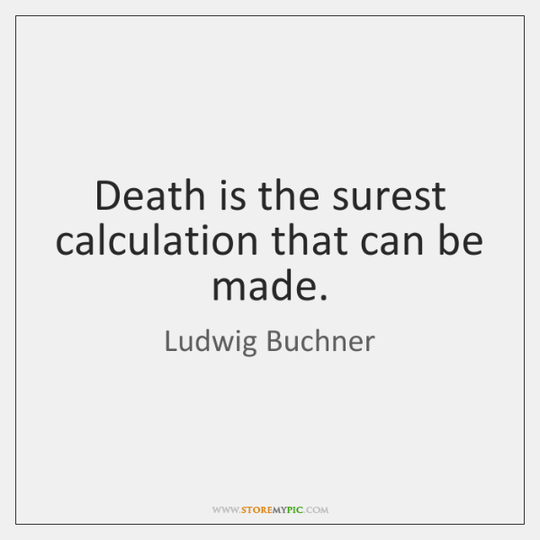 Death is the surest calculation that can be made.