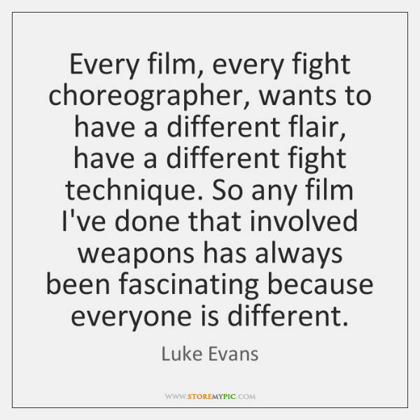 Every film, every fight choreographer, wants to have a different flair, have ...