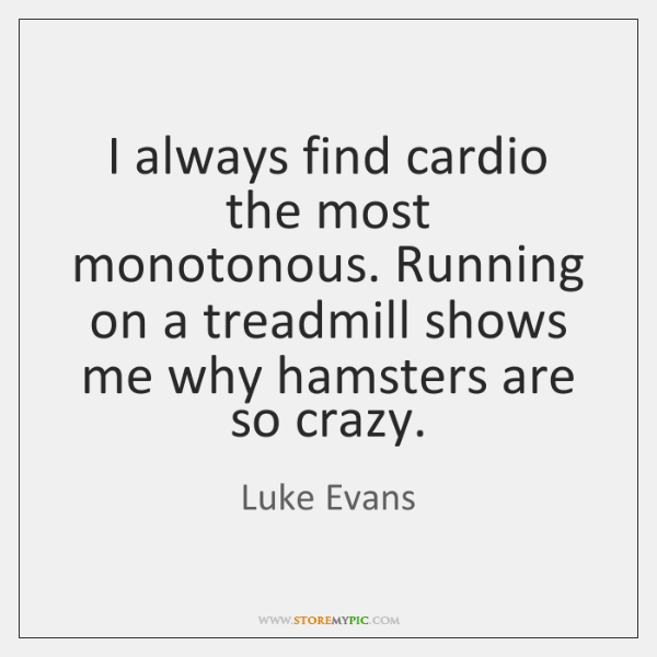 I always find cardio the most monotonous. Running on a treadmill shows ...