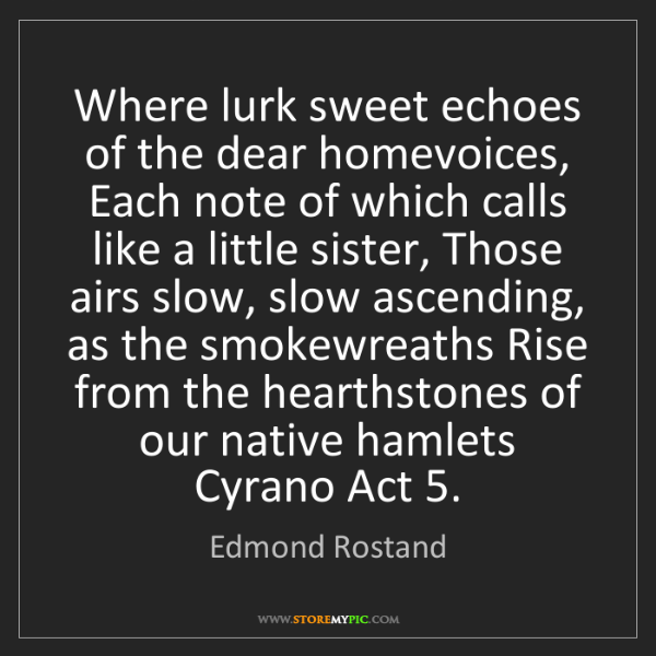 Edmond Rostand: Where lurk sweet echoes of the dear homevoices, Each...