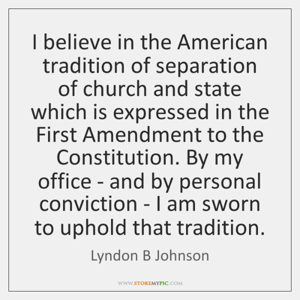 I believe in the American tradition of separation of church and state ...