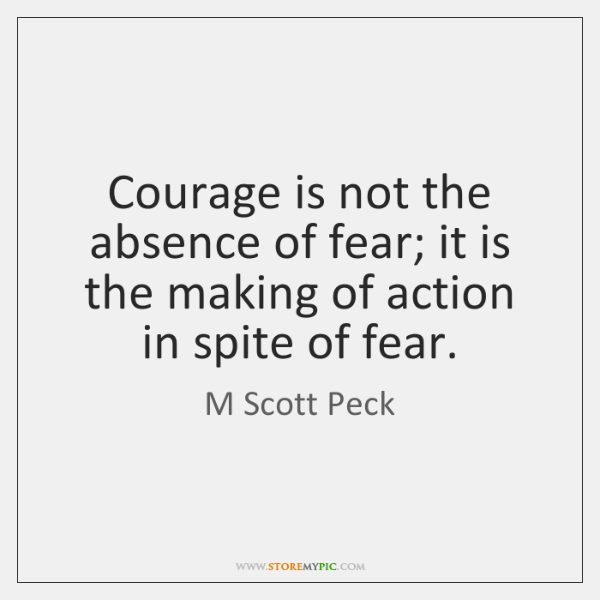 Courage is not the absence of fear; it is the making of ...