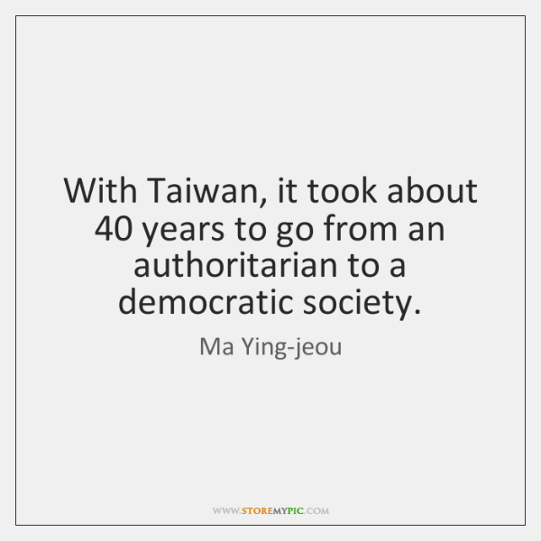 With Taiwan, it took about 40 years to go from an authoritarian to ...
