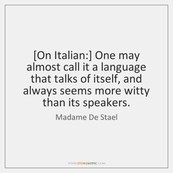 [On Italian:] One may almost call it a language that talks of ...