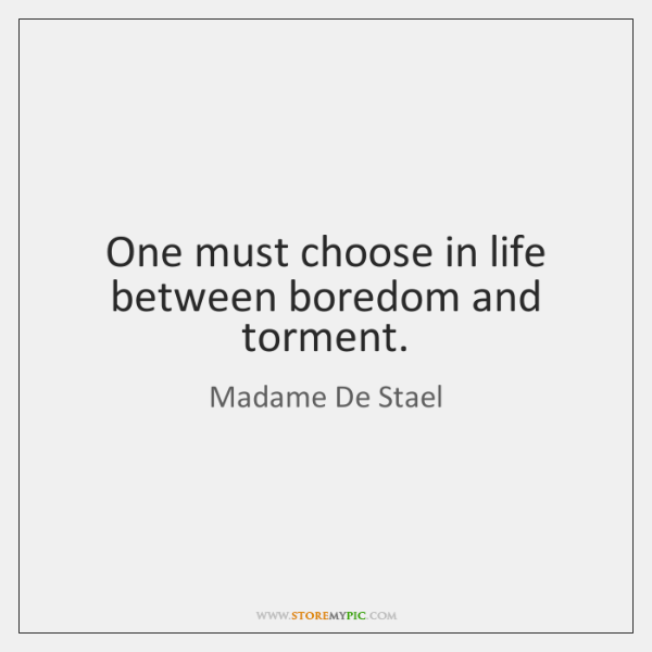 One must choose in life between boredom and torment.