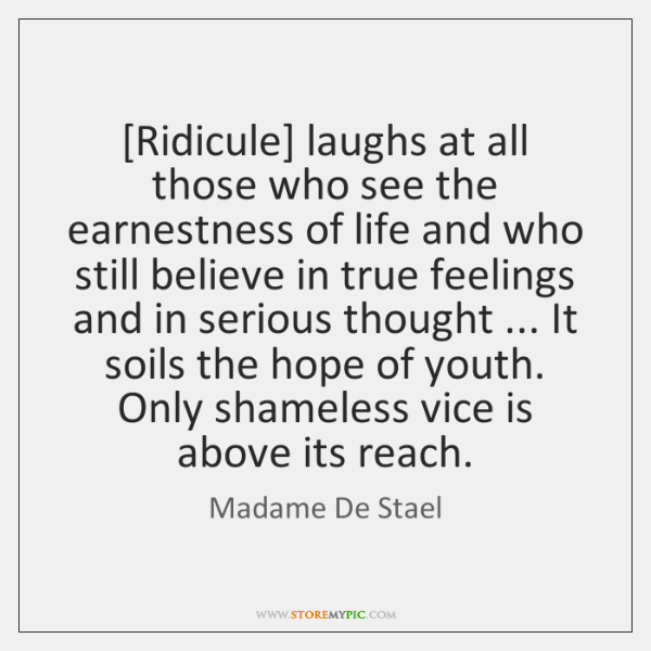 [Ridicule] laughs at all those who see the earnestness of life and ...