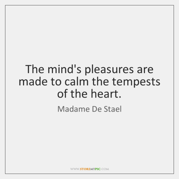 The mind's pleasures are made to calm the tempests of the heart.
