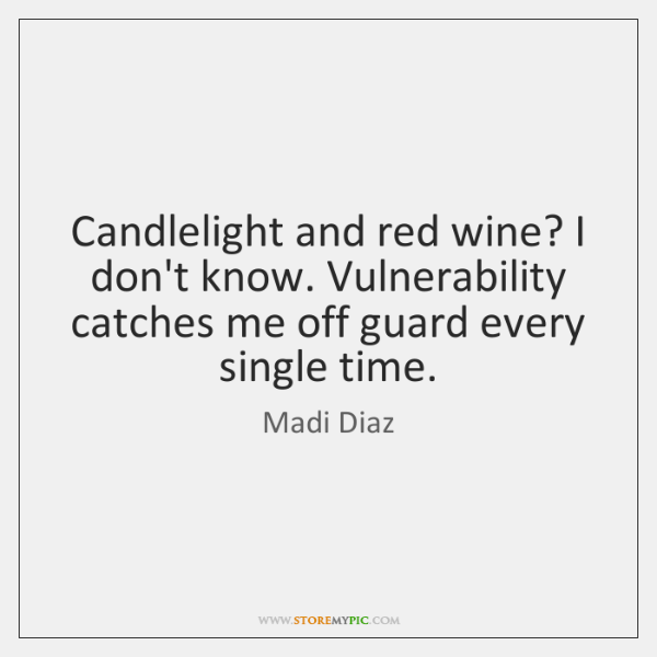 Candlelight and red wine? I don't know. Vulnerability catches me off guard ...