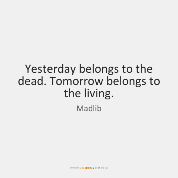 Yesterday belongs to the dead. Tomorrow belongs to the living.