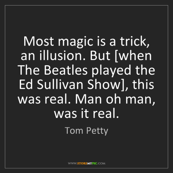 Tom Petty: Most magic is a trick, an illusion. But [when The Beatles...