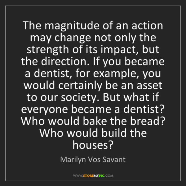 Marilyn Vos Savant: The magnitude of an action may change not only the strength...