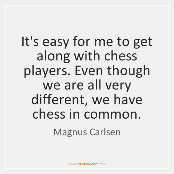 It's easy for me to get along with chess players. Even though ...