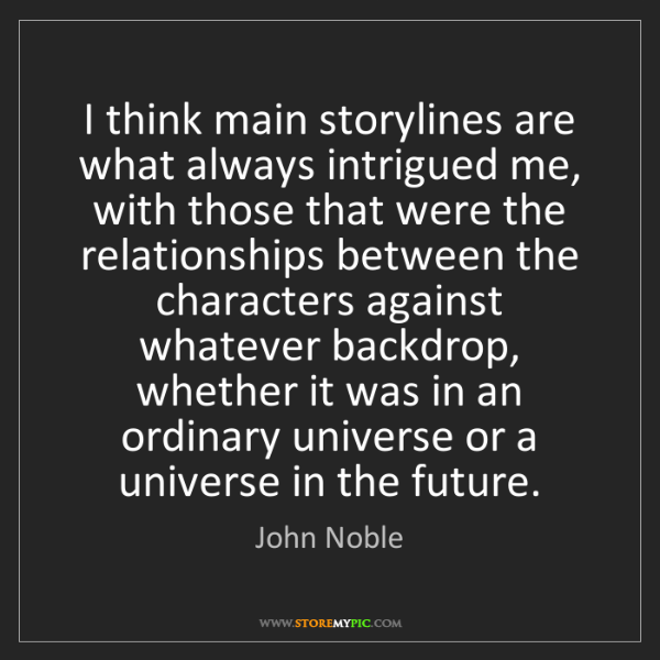 John Noble: I think main storylines are what always intrigued me,...