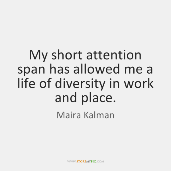 My short attention span has allowed me a life of diversity in ...