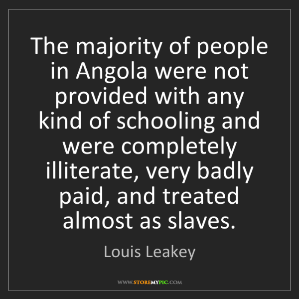 Louis Leakey: The majority of people in Angola were not provided with...