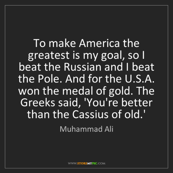 Muhammad Ali: To make America the greatest is my goal, so I beat the...