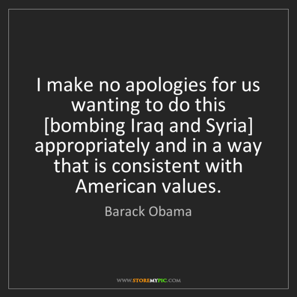 Barack Obama: I make no apologies for us wanting to do this [bombing...