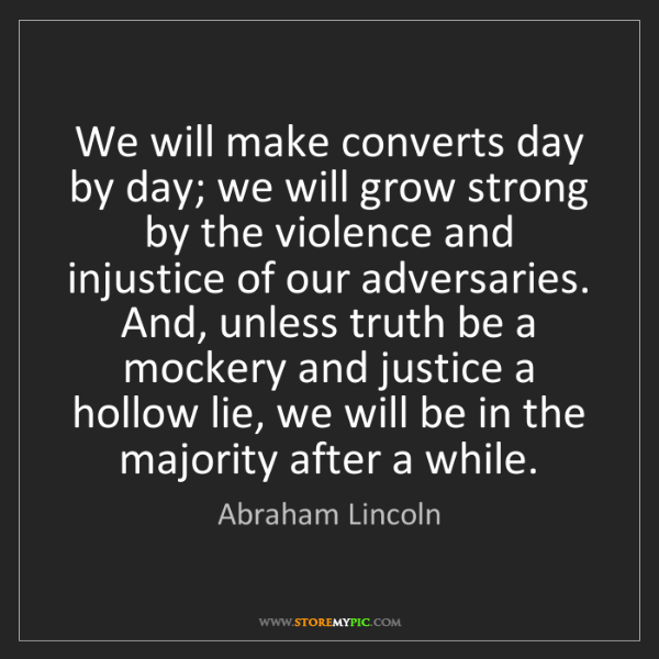 Abraham Lincoln: We will make converts day by day; we will grow strong...