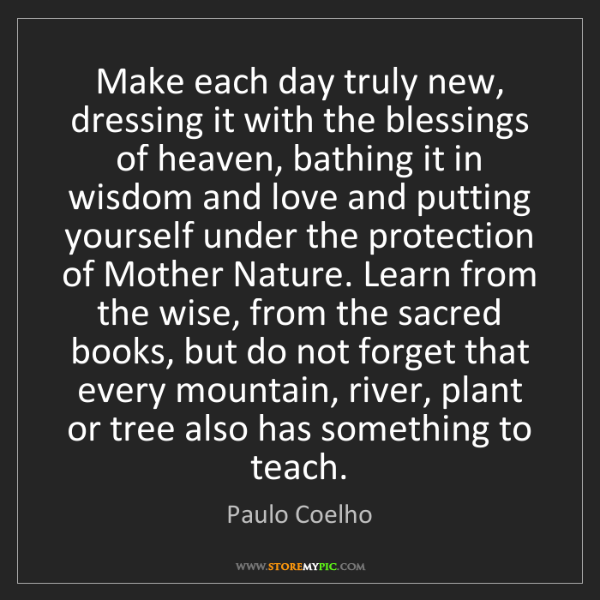 Paulo Coelho: Make each day truly new, dressing it with the blessings...