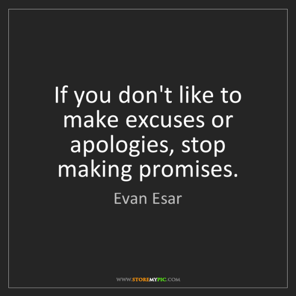 Evan Esar: If you don't like to make excuses or apologies, stop...