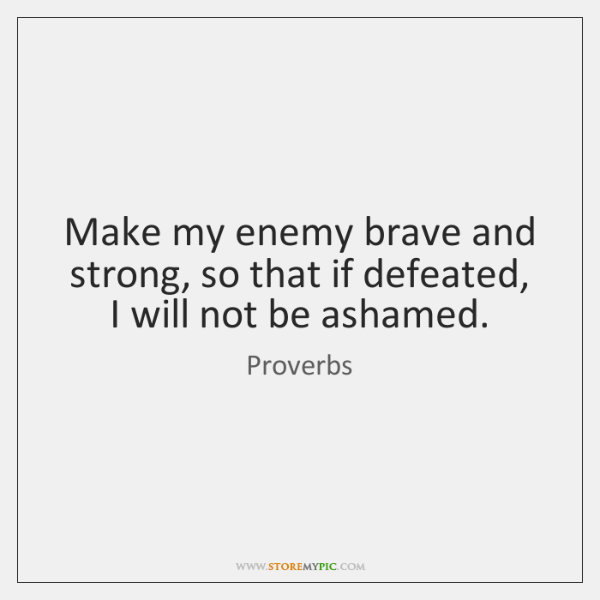 Make my enemy brave and strong, so that if defeated, I will ...
