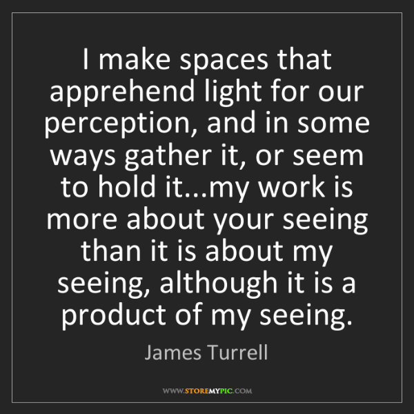 James Turrell: I make spaces that apprehend light for our perception,...