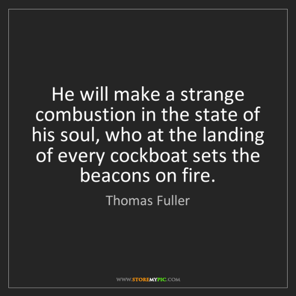 Thomas Fuller: He will make a strange combustion in the state of his...