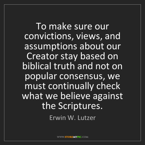Erwin W. Lutzer: To make sure our convictions, views, and assumptions...