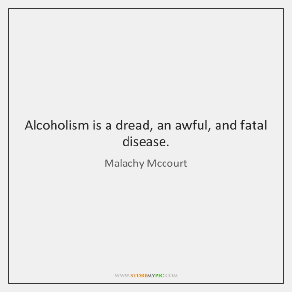 Alcoholism is a dread, an awful, and fatal disease.