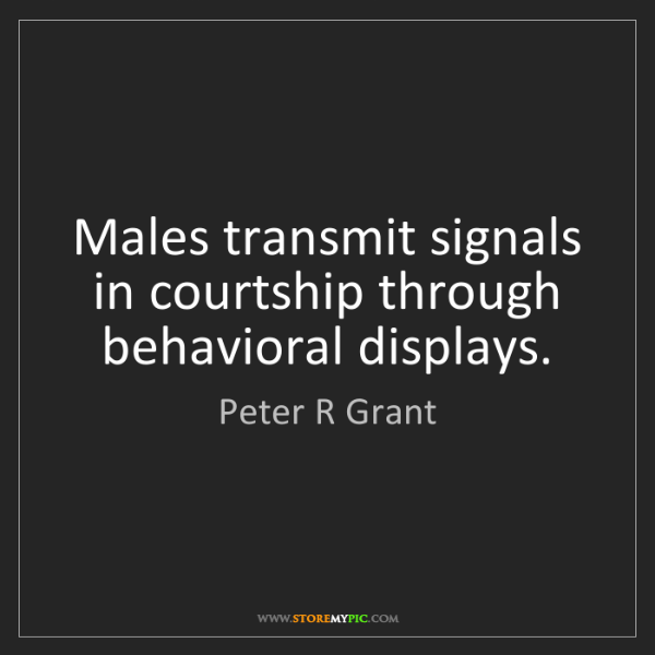 Peter R Grant: Males transmit signals in courtship through behavioral...