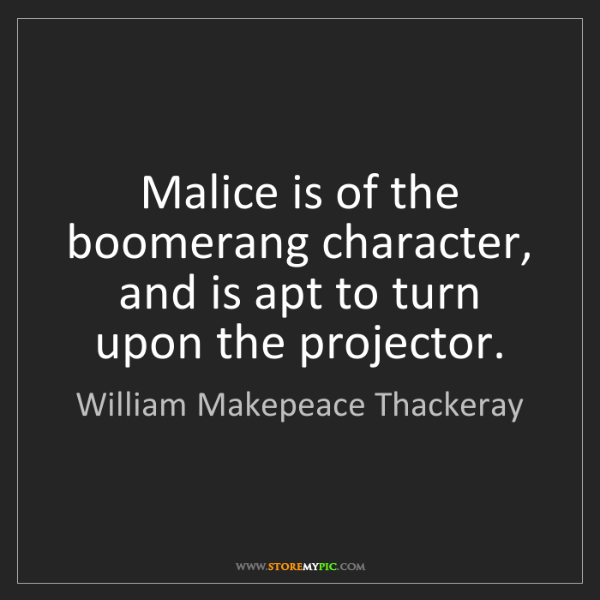William Makepeace Thackeray: Malice is of the boomerang character, and is apt to turn...