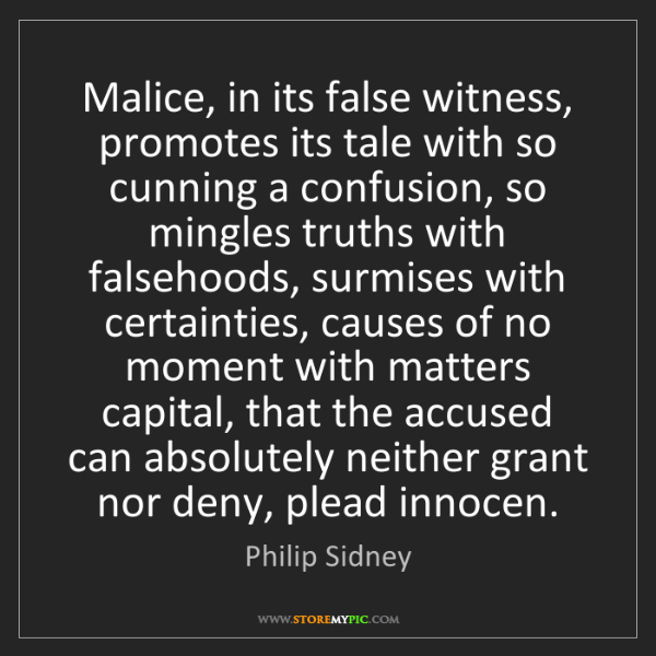 Philip Sidney: Malice, in its false witness, promotes its tale with...