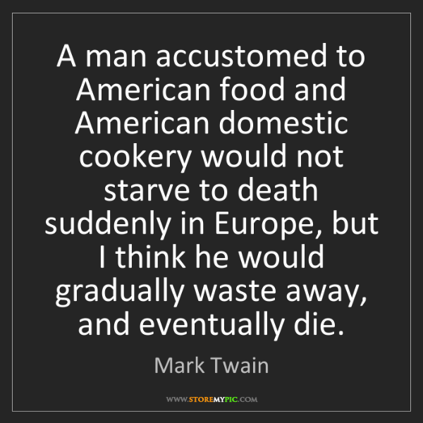 Mark Twain: A man accustomed to American food and American domestic...
