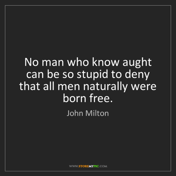 John Milton: No man who know aught can be so stupid to deny that all...