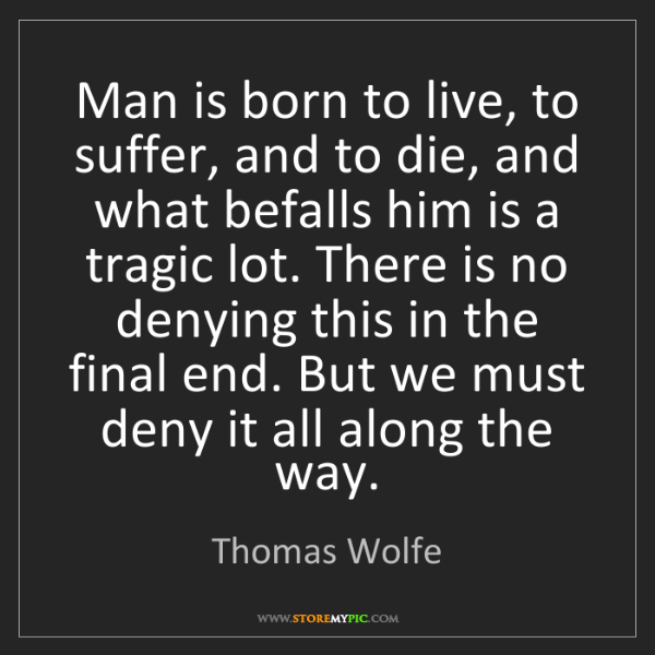 Thomas Wolfe: Man is born to live, to suffer, and to die, and what...