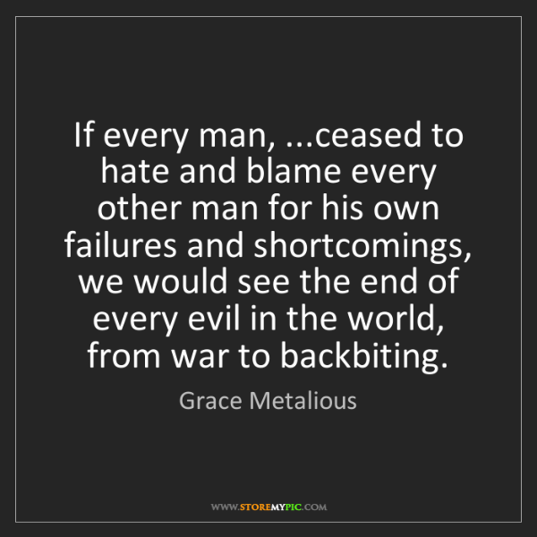 Grace Metalious: If every man, ...ceased to hate and blame every other...