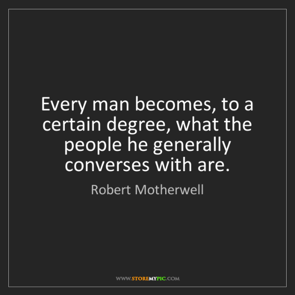 Robert Motherwell: Every man becomes, to a certain degree, what the people...