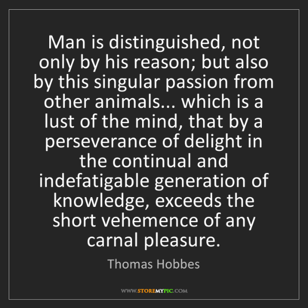 Thomas Hobbes: Man is distinguished, not only by his reason; but also...