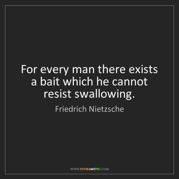 Friedrich Nietzsche: For every man there exists a bait which he cannot resist...