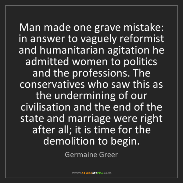Germaine Greer: Man made one grave mistake: in answer to vaguely reformist...