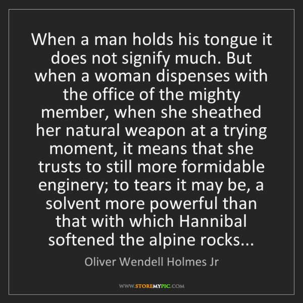 Oliver Wendell Holmes Jr: When a man holds his tongue it does not signify much....